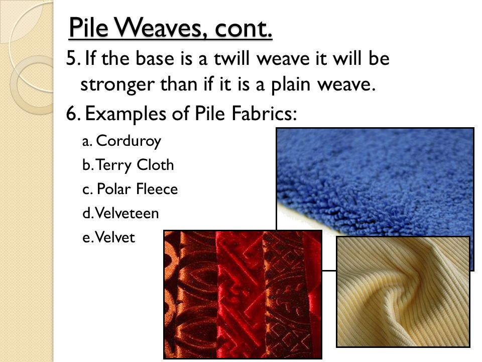 Pile Weaves, cont. 5. If the base is a twill weave it will be stronger than if it is a plain weave. 6. Examples of Pile Fabrics: a. Corduroy b. Terry