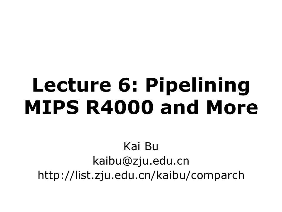 Lecture 6: Pipelining MIPS R4000 and More Kai Bu kaibu@zju.edu.cn http://list.zju.edu.cn/kaibu/comparch