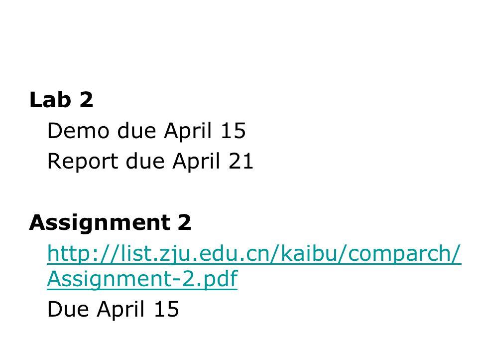 Lab 2 Demo due April 15 Report due April 21 Assignment 2 http://list.zju.edu.cn/kaibu/comparch/ Assignment-2.pdf Due April 15