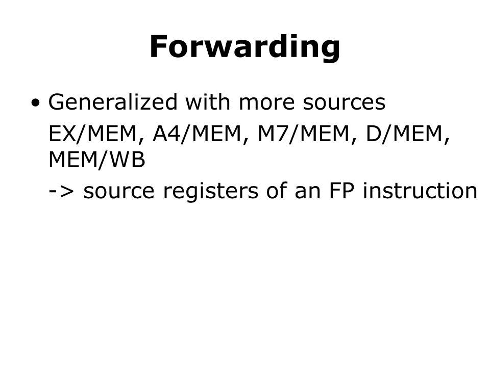 Forwarding Generalized with more sources EX/MEM, A4/MEM, M7/MEM, D/MEM, MEM/WB -> source registers of an FP instruction