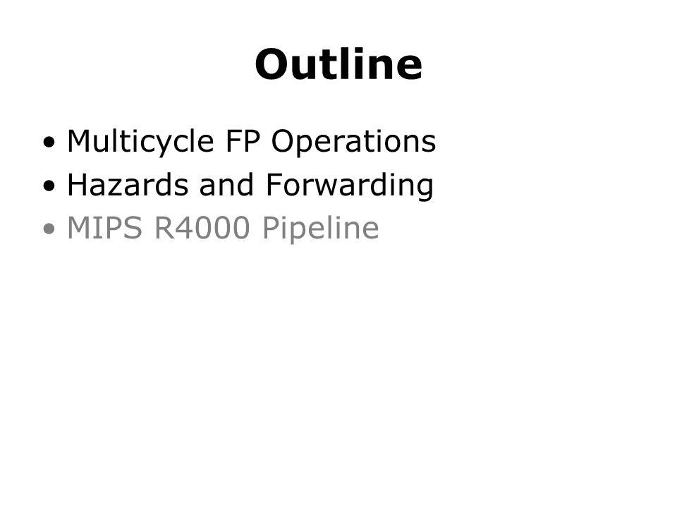 Outline Multicycle FP Operations Hazards and Forwarding MIPS R4000 Pipeline