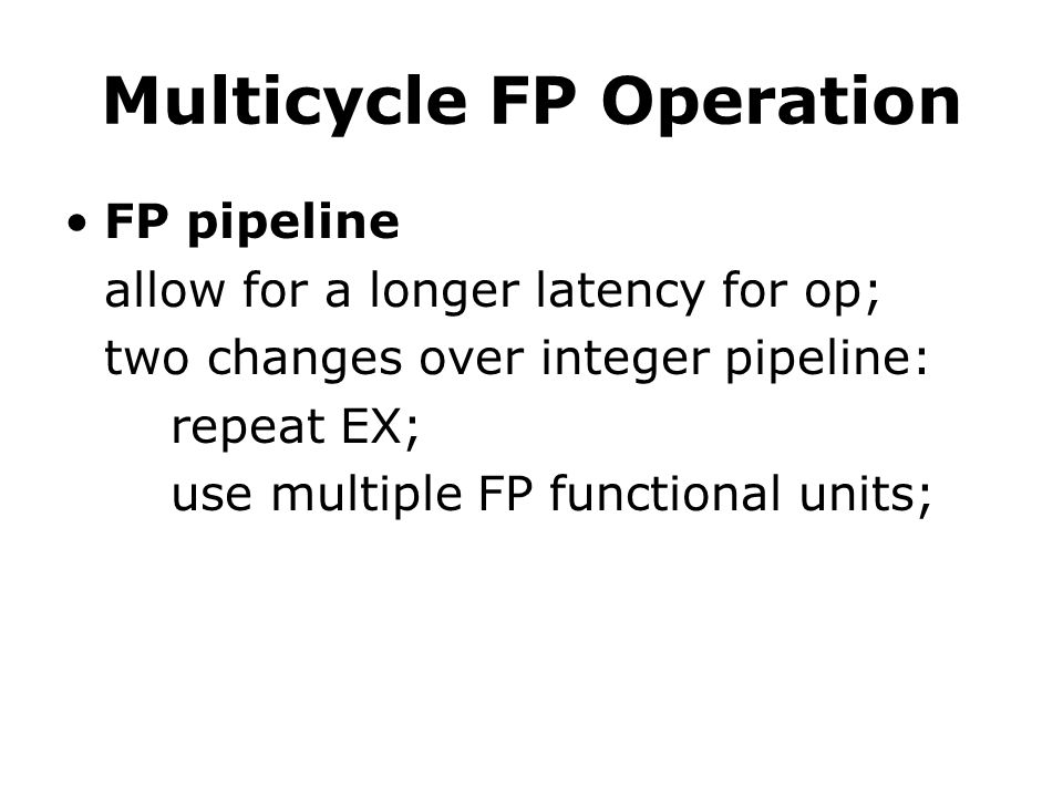 Multicycle FP Operation FP pipeline allow for a longer latency for op; two changes over integer pipeline: repeat EX; use multiple FP functional units;