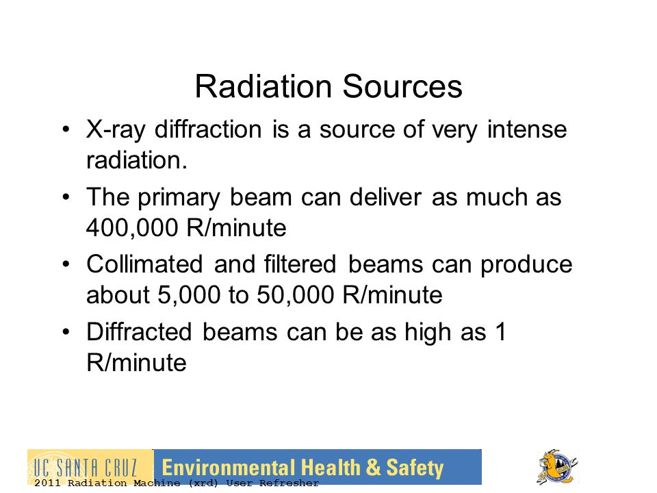 2011 Radiation Machine (xrd) User Refresher Radiation Sources X-ray diffraction is a source of very intense radiation. The primary beam can deliver as