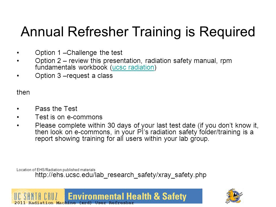 2011 Radiation Machine (xrd) User Refresher Annual Refresher Training is Required Option 1 –Challenge the test Option 2 – review this presentation, radiation safety manual, rpm fundamentals workbook (ucsc radiation)ucsc radiation Option 3 –request a class then Pass the Test Test is on e-commons Please complete within 30 days of your last test date (if you don't know it, then look on e-commons, in your PI's radiation safety folder/training is a report showing training for all users within your lab group.