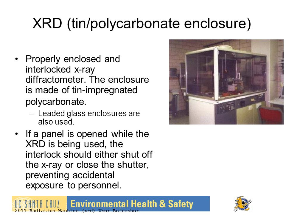 2011 Radiation Machine (xrd) User Refresher XRD (tin/polycarbonate enclosure) Properly enclosed and interlocked x-ray diffractometer. The enclosure is