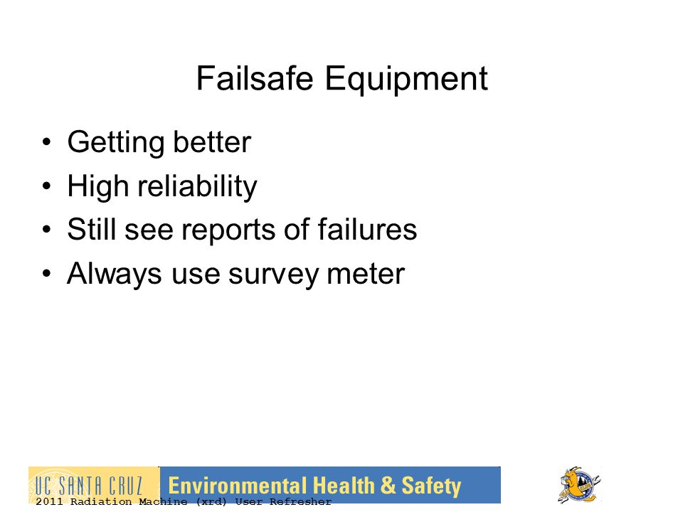 2011 Radiation Machine (xrd) User Refresher Failsafe Equipment Getting better High reliability Still see reports of failures Always use survey meter