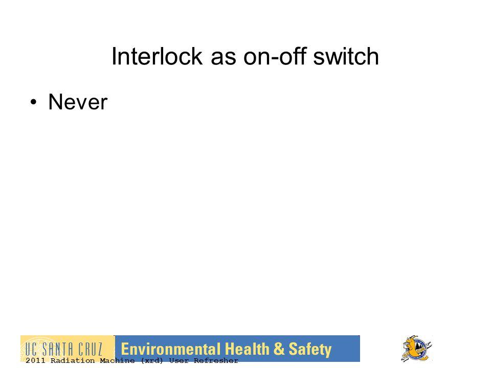 2011 Radiation Machine (xrd) User Refresher Interlock as on-off switch Never