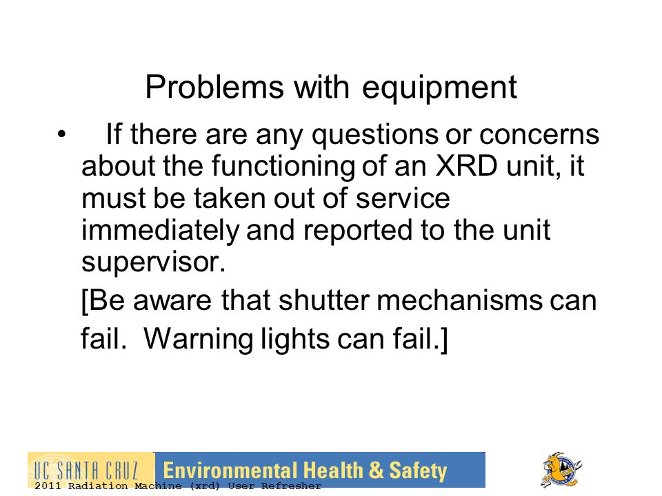 2011 Radiation Machine (xrd) User Refresher Problems with equipment If there are any questions or concerns about the functioning of an XRD unit, it must be taken out of service immediately and reported to the unit supervisor.