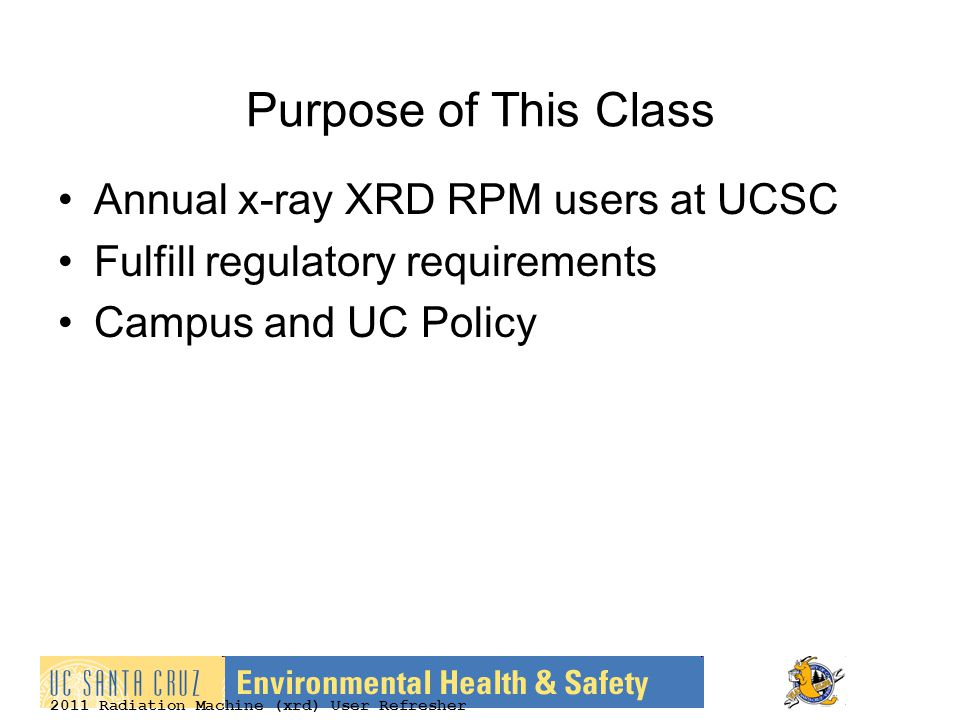 2011 Radiation Machine (xrd) User Refresher Purpose of This Class Annual x-ray XRD RPM users at UCSC Fulfill regulatory requirements Campus and UC Pol