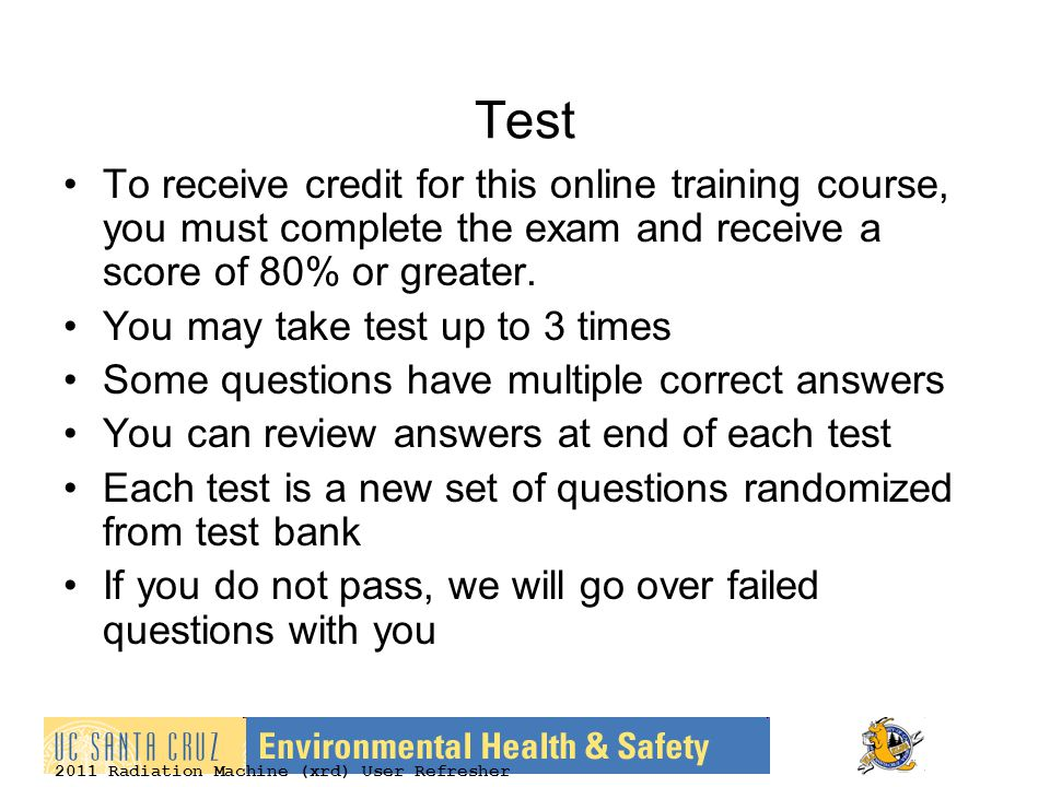 2011 Radiation Machine (xrd) User Refresher Test To receive credit for this online training course, you must complete the exam and receive a score of 80% or greater.