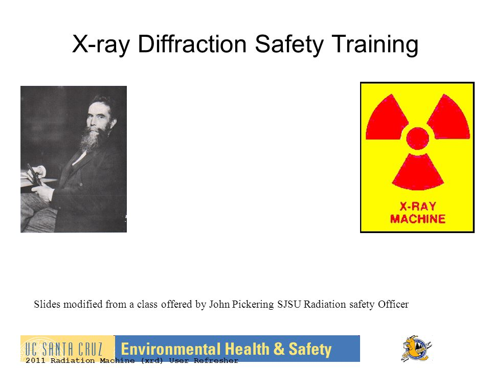 2011 Radiation Machine (xrd) User Refresher X-ray Diffraction Safety Training Slides modified from a class offered by John Pickering SJSU Radiation safety Officer