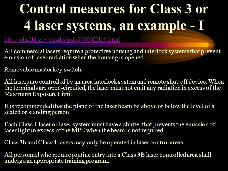 Control measures for Class 3 or 4 laser systems, an example - I All commercial lasers require a protective housing and interlock systems that prevent emission of laser radiation when the housing is opened.
