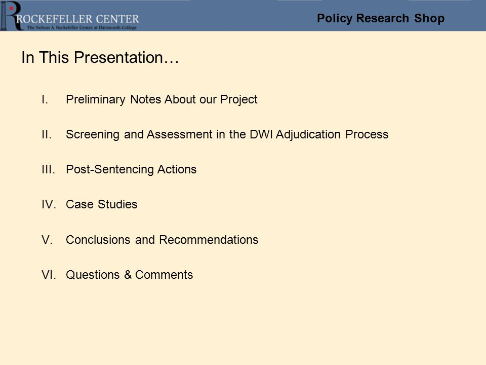 Policy Research Shop In This Presentation… I.Preliminary Notes About our Project II.Screening and Assessment in the DWI Adjudication Process III.Post-Sentencing Actions IV.Case Studies V.Conclusions and Recommendations VI.Questions & Comments