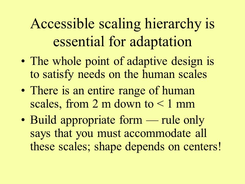 Accessible scaling hierarchy is essential for adaptation The whole point of adaptive design is to satisfy needs on the human scales There is an entire range of human scales, from 2 m down to < 1 mm Build appropriate form — rule only says that you must accommodate all these scales; shape depends on centers!