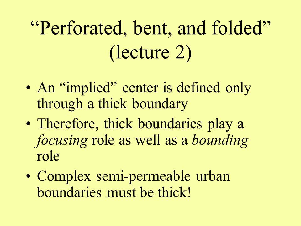 Perforated, bent, and folded (lecture 2) An implied center is defined only through a thick boundary Therefore, thick boundaries play a focusing role as well as a bounding role Complex semi-permeable urban boundaries must be thick!