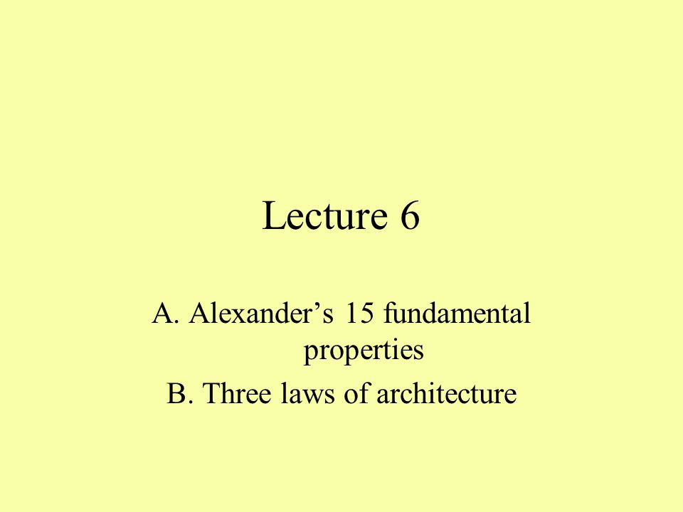 Lecture 6 A. Alexander's 15 fundamental properties B. Three laws of architecture