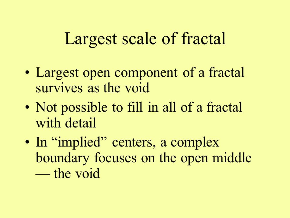 Largest scale of fractal Largest open component of a fractal survives as the void Not possible to fill in all of a fractal with detail In implied centers, a complex boundary focuses on the open middle — the void