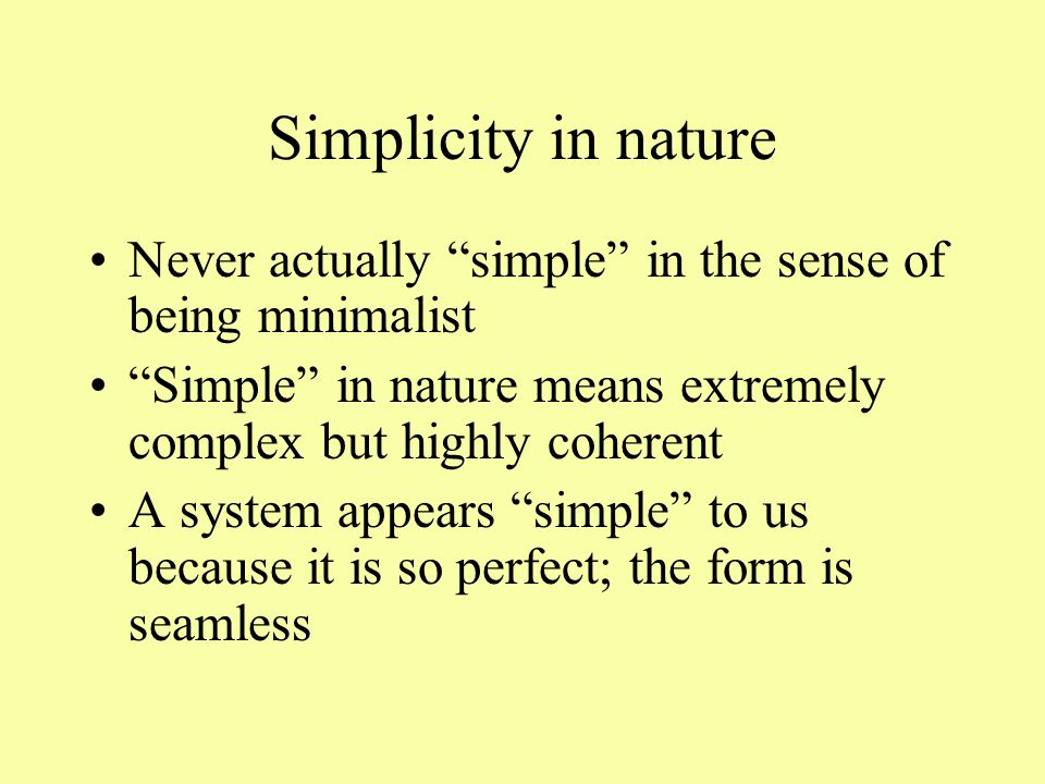 Simplicity in nature Never actually simple in the sense of being minimalist Simple in nature means extremely complex but highly coherent A system appears simple to us because it is so perfect; the form is seamless