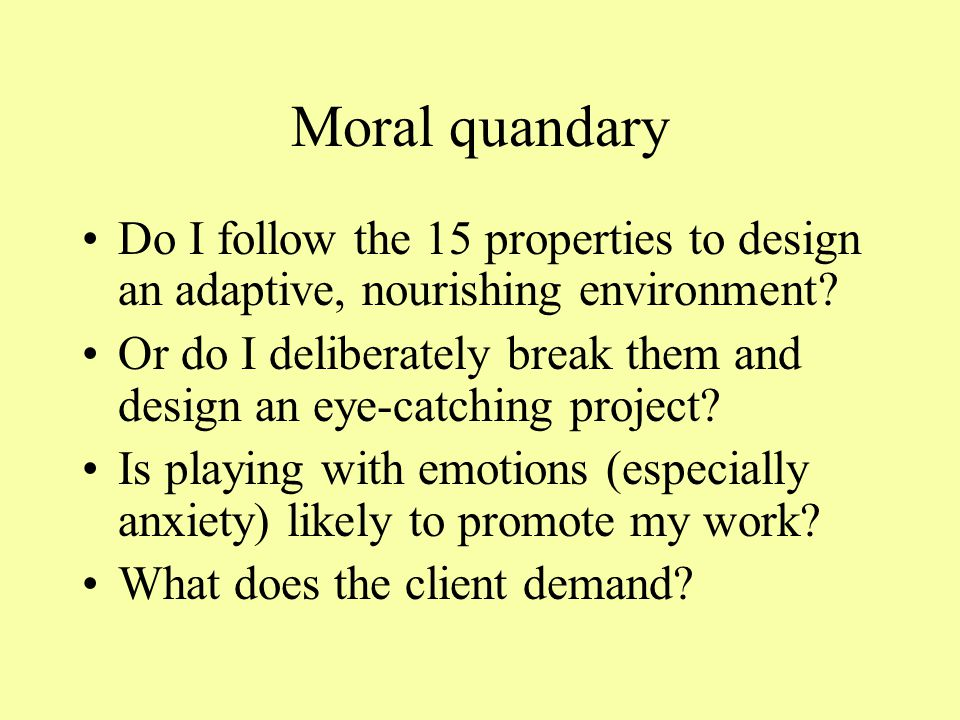 Moral quandary Do I follow the 15 properties to design an adaptive, nourishing environment.