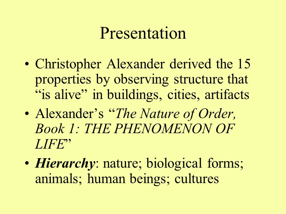 Presentation Christopher Alexander derived the 15 properties by observing structure that is alive in buildings, cities, artifacts Alexander's The Nature of Order, Book 1: THE PHENOMENON OF LIFE Hierarchy: nature; biological forms; animals; human beings; cultures