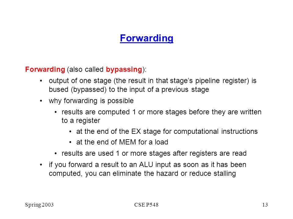 Spring 2003CSE P54813 Forwarding Forwarding (also called bypassing): output of one stage (the result in that stage's pipeline register) is bused (bypa
