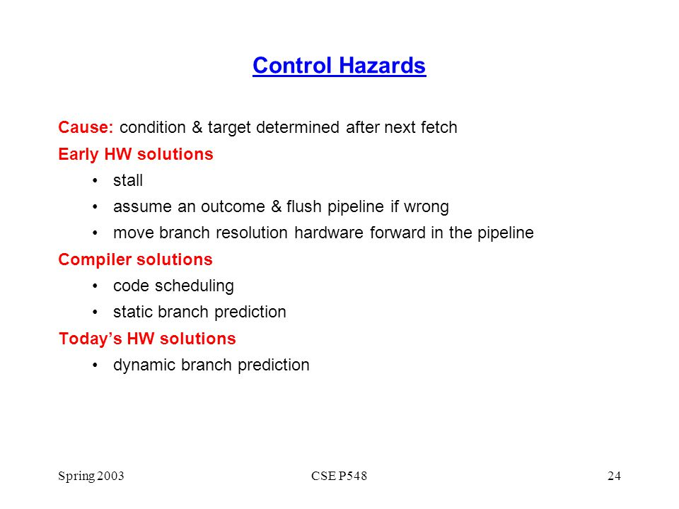 Spring 2003CSE P54824 Control Hazards Cause: condition & target determined after next fetch Early HW solutions stall assume an outcome & flush pipelin
