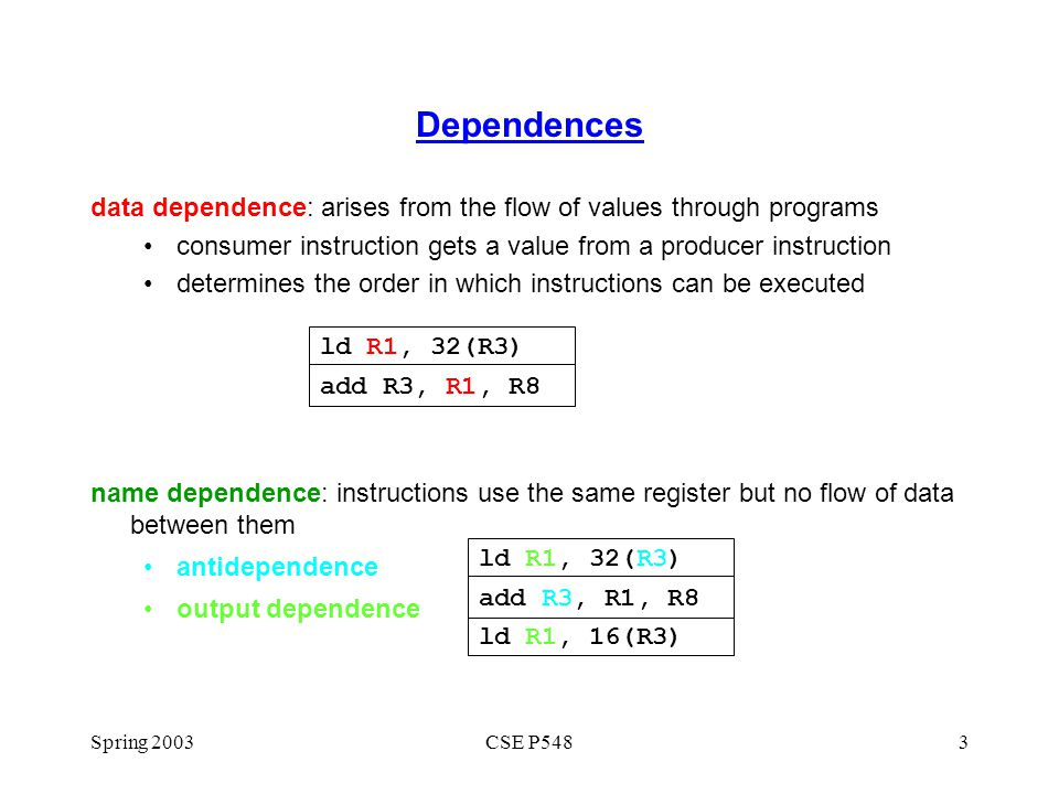 Spring 2003CSE P5484 Dependences control dependence arises from the flow of control instructions after a branch depend on the value of the branch's condition variable Dependences inhibit ILP beqz R2, target lw r1, 0(r3) target:add r1,...