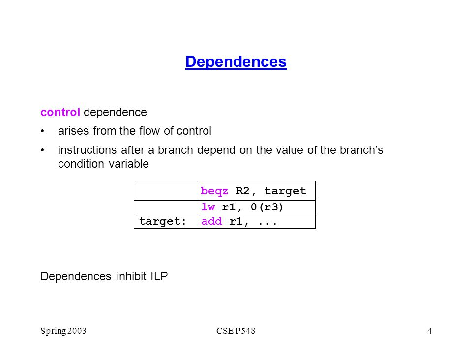 Spring 2003CSE P5484 Dependences control dependence arises from the flow of control instructions after a branch depend on the value of the branch's co