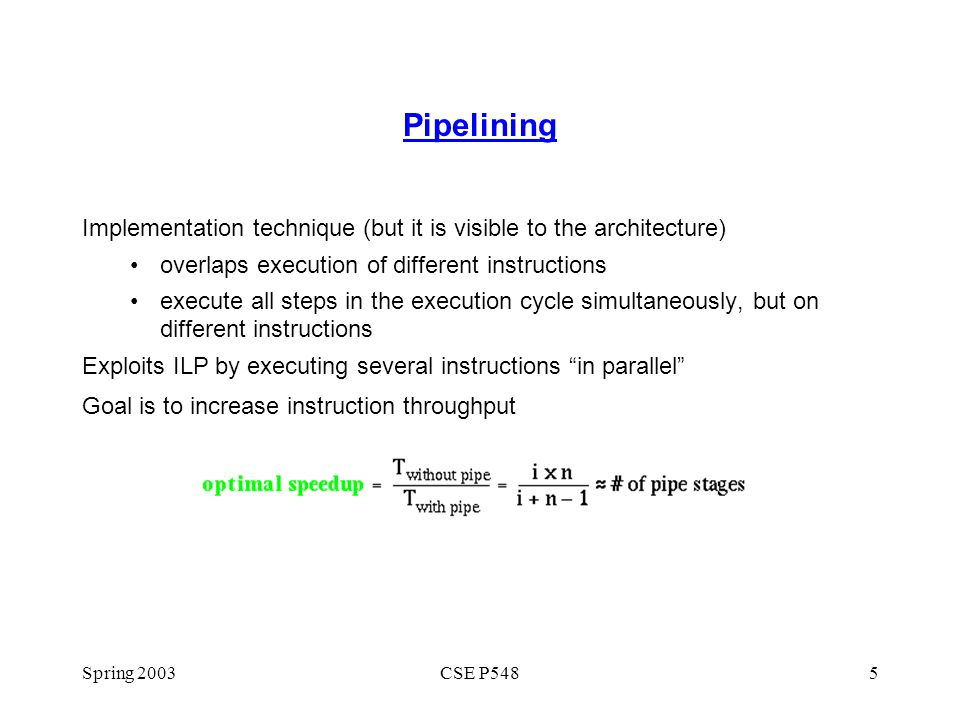 Spring 2003CSE P5485 Pipelining Implementation technique (but it is visible to the architecture) overlaps execution of different instructions execute