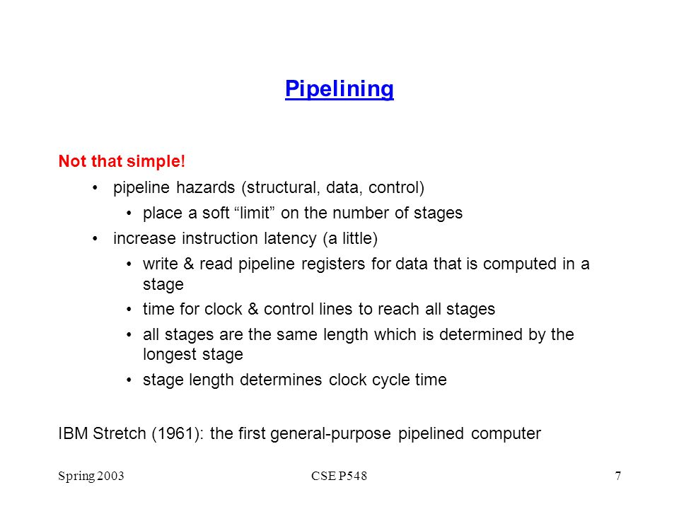 "Spring 2003CSE P5487 Pipelining Not that simple! pipeline hazards (structural, data, control) place a soft ""limit"" on the number of stages increase in"
