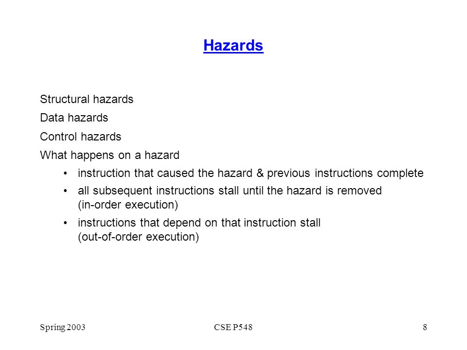 Spring 2003CSE P5489 Structural Hazards Cause: instructions in different stages want to use the same resource in the same cycle e.g., 4 FP instructions ready to execute & only 2 FP units Solutions: more hardware (eliminate the hazard) stall (so still execute correct programs) less hardware, lower cost only for big hardware components