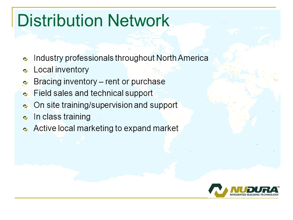 Distribution Network Industry professionals throughout North America Local inventory Bracing inventory – rent or purchase Field sales and technical support On site training/supervision and support In class training Active local marketing to expand market