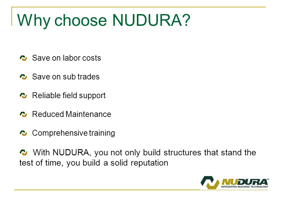 Why choose NUDURA? Save on labor costs Save on sub trades Reliable field support Reduced Maintenance Comprehensive training With NUDURA, you not only