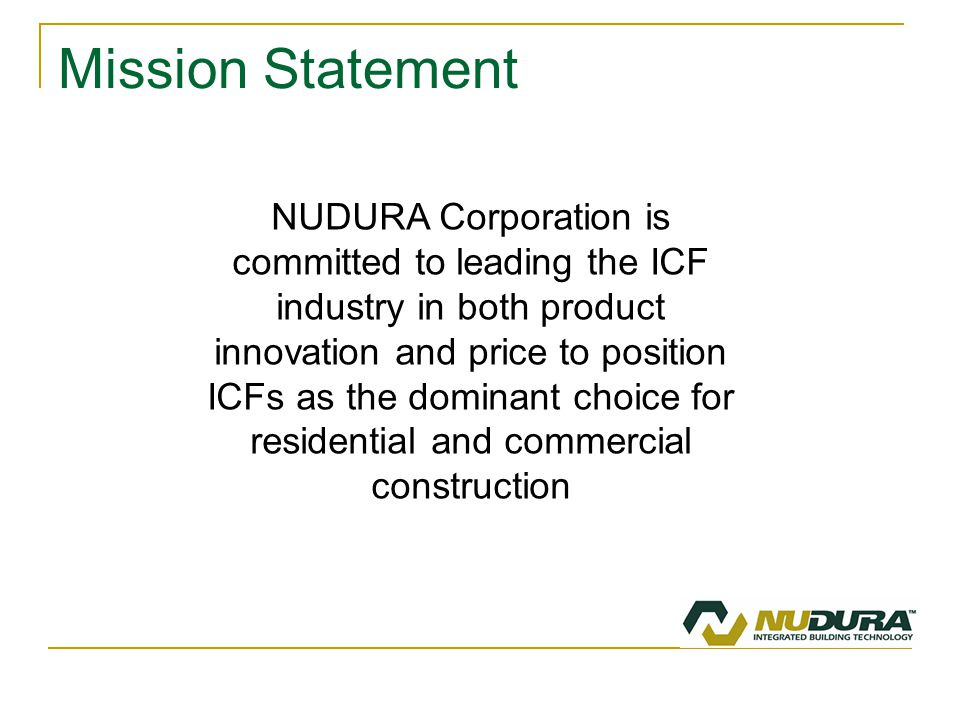 Mission Statement NUDURA Corporation is committed to leading the ICF industry in both product innovation and price to position ICFs as the dominant choice for residential and commercial construction
