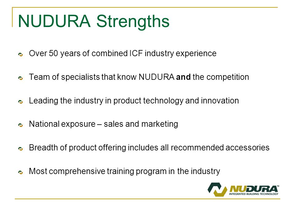 NUDURA Strengths Over 50 years of combined ICF industry experience Team of specialists that know NUDURA and the competition Leading the industry in product technology and innovation National exposure – sales and marketing Breadth of product offering includes all recommended accessories Most comprehensive training program in the industry