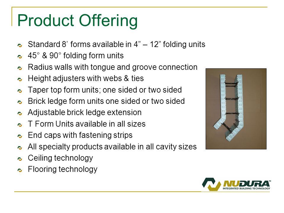 Product Offering Standard 8' forms available in 4 – 12 folding units 45° & 90° folding form units Radius walls with tongue and groove connection Height adjusters with webs & ties Taper top form units; one sided or two sided Brick ledge form units one sided or two sided Adjustable brick ledge extension T Form Units available in all sizes End caps with fastening strips All specialty products available in all cavity sizes Ceiling technology Flooring technology