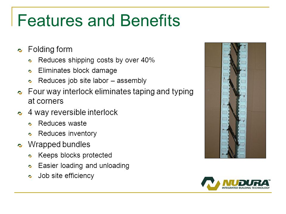 Features and Benefits Folding form Reduces shipping costs by over 40% Eliminates block damage Reduces job site labor – assembly Four way interlock eliminates taping and typing at corners 4 way reversible interlock Reduces waste Reduces inventory Wrapped bundles Keeps blocks protected Easier loading and unloading Job site efficiency