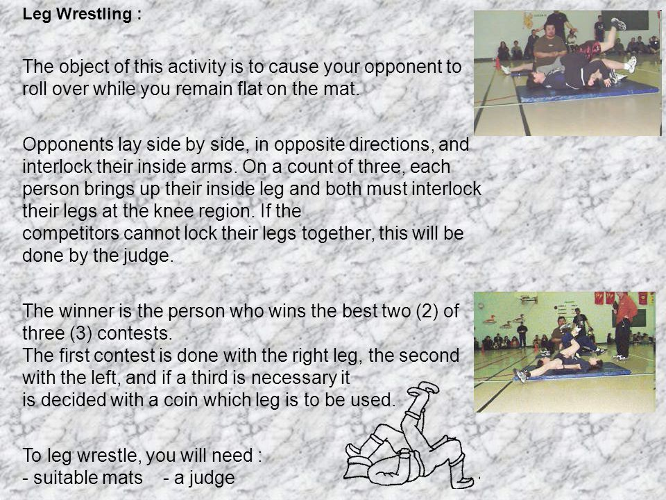 Leg Wrestling : The object of this activity is to cause your opponent to roll over while you remain flat on the mat.