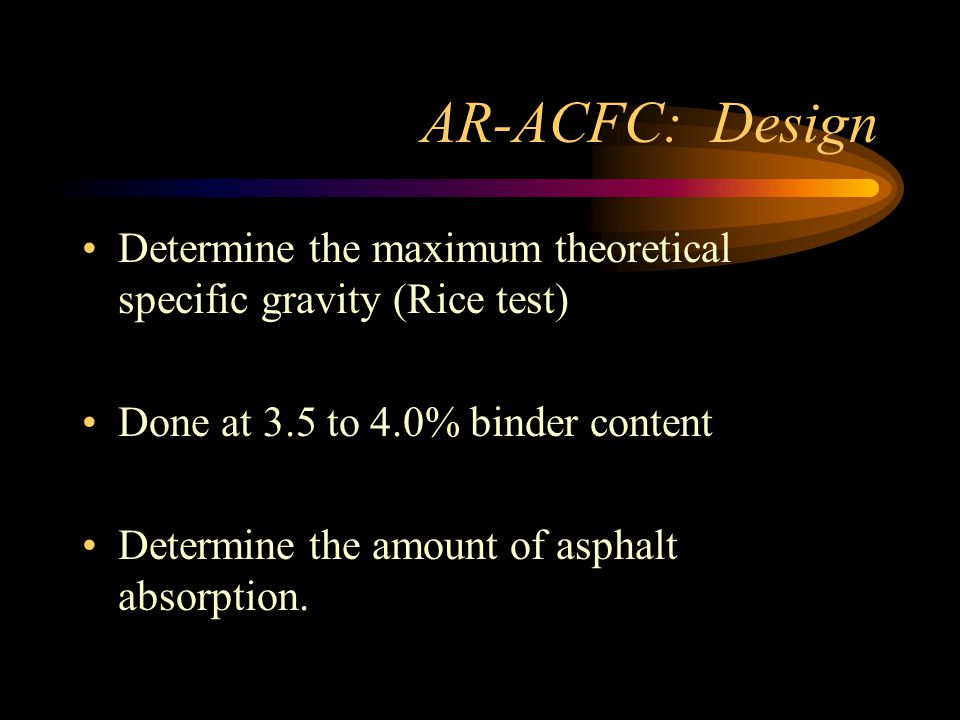AR-ACFC: Design Determine the maximum theoretical specific gravity (Rice test) Done at 3.5 to 4.0% binder content Determine the amount of asphalt absorption.