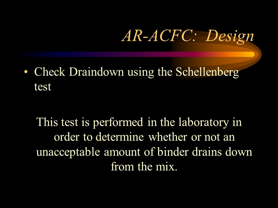 AR-ACFC: Design Check Draindown using the Schellenberg test This test is performed in the laboratory in order to determine whether or not an unacceptable amount of binder drains down from the mix.