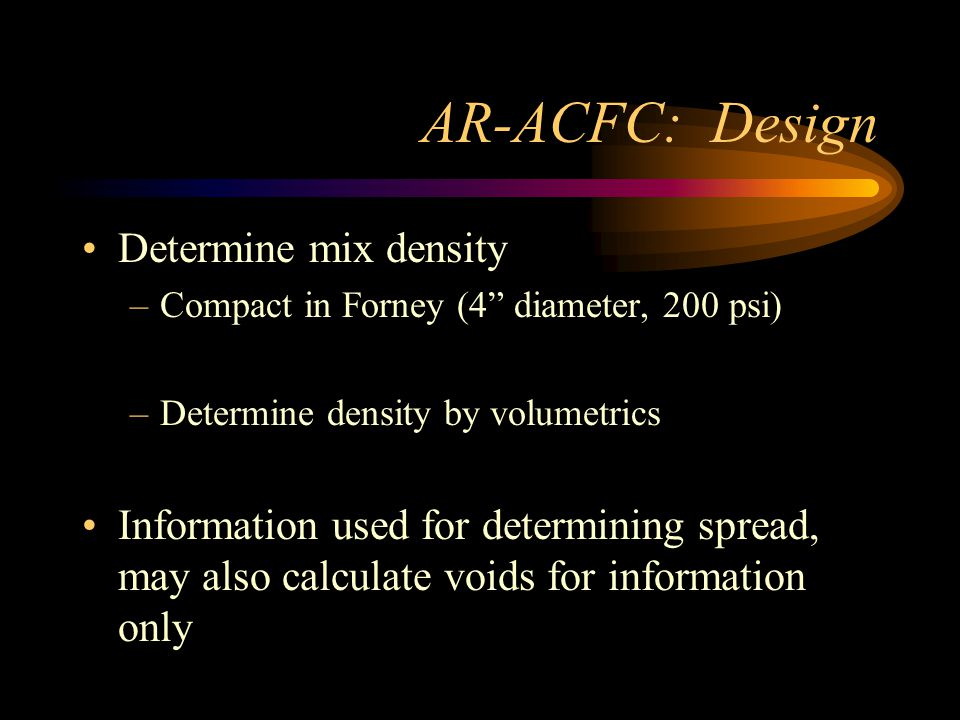 AR-ACFC: Design Determine mix density –Compact in Forney (4 diameter, 200 psi) –Determine density by volumetrics Information used for determining spread, may also calculate voids for information only
