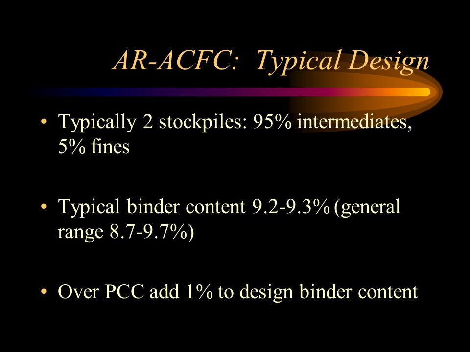 AR-ACFC: Typical Design Typically 2 stockpiles: 95% intermediates, 5% fines Typical binder content 9.2-9.3% (general range 8.7-9.7%) Over PCC add 1% to design binder content