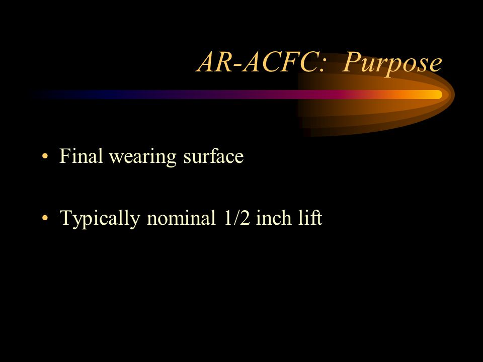 AR-ACFC: Purpose Final wearing surface Typically nominal 1/2 inch lift