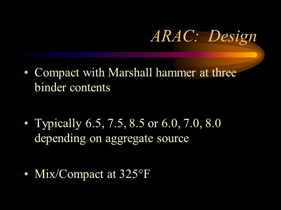 ARAC: Design Compact with Marshall hammer at three binder contents Typically 6.5, 7.5, 8.5 or 6.0, 7.0, 8.0 depending on aggregate source Mix/Compact at 325°F