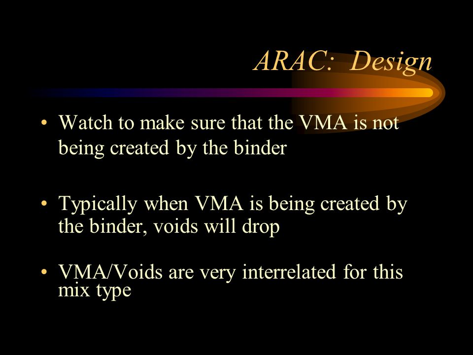 ARAC: Design Watch to make sure that the VMA is not being created by the binder Typically when VMA is being created by the binder, voids will drop VMA/Voids are very interrelated for this mix type