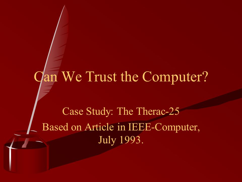 Can We Trust the Computer? Case Study: The Therac-25 Based on Article in IEEE-Computer, July 1993.
