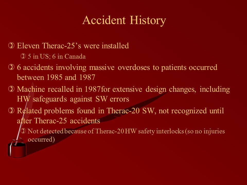 Accident History )Eleven Therac-25's were installed )5 in US; 6 in Canada )6 accidents involving massive overdoses to patients occurred between 1985 and 1987 )Machine recalled in 1987for extensive design changes, including HW safeguards against SW errors )Related problems found in Therac-20 SW, not recognized until after Therac-25 accidents )Not detected because of Therac-20 HW safety interlocks (so no injuries occurred)