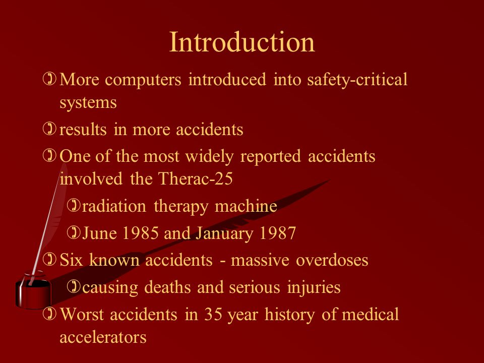 Introduction )More computers introduced into safety-critical systems )results in more accidents )One of the most widely reported accidents involved the Therac-25 )radiation therapy machine )June 1985 and January 1987 )Six known accidents - massive overdoses )causing deaths and serious injuries )Worst accidents in 35 year history of medical accelerators