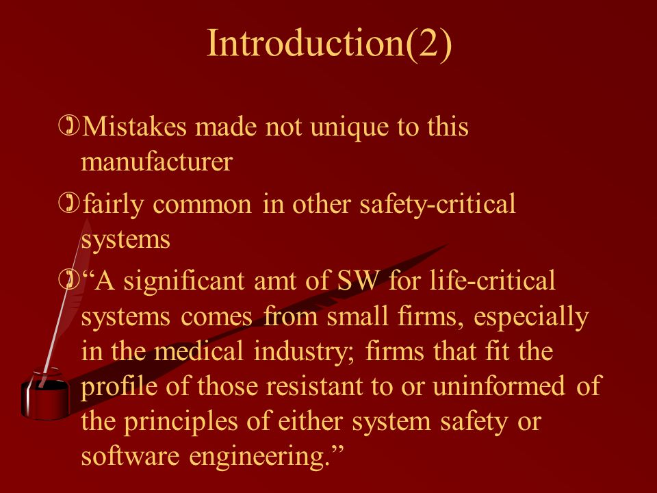 Introduction(2) )Mistakes made not unique to this manufacturer )fairly common in other safety-critical systems ) A significant amt of SW for life-critical systems comes from small firms, especially in the medical industry; firms that fit the profile of those resistant to or uninformed of the principles of either system safety or software engineering.