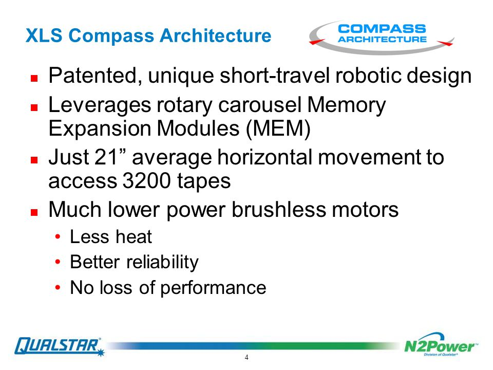 4 XLS Compass Architecture  Patented, unique short-travel robotic design  Leverages rotary carousel Memory Expansion Modules (MEM)  Just 21 average horizontal movement to access 3200 tapes  Much lower power brushless motors Less heat Better reliability No loss of performance